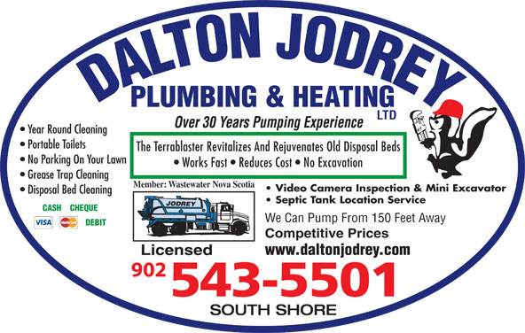 Dalton Jodrey Plumbing & Heating Ltd (902-543-5501) - Display Ad - Over 30 Years Pumping Experience Year Round Cleaning Portable Toilets The Terrablaster Revitalizes And Rejuvenates Old Disposal Beds No Parking On Your Lawn Works Fast   Reduces Cost   No Excavation Grease Trap Cleaning Member: Wastewater Nova Scotia Video Camera Inspection & Mini Excavator Disposal Bed Cleaning Septic Tank Location Service CASH    CHEQUE We Can Pump From 150 Feet Away DEBIT Competitive Prices www.daltonjodrey.com Licensed SOUTH SHORE DALTON JODREYPLUMBING & HEATING LTD