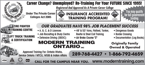 "Modern Training Ontario Inc (905-573-9675) - Annonce illustrée======= - Career Change? Unemployed? Re-Training For Your FUTURE SINCE 1993! Re-Training For Your FUTURE SINCE 1993! Re-Training For Your FUTURE SINCE 1993! Registered And Approved As A Private Career College Under The Private Career INSURANCE ACCREDITED for full government Colleges Act 2005 TRAINING PROGRAM! funding FIRE FIGHTER OUR GRADUATES HAVE 98% JOB PLACEMENT SUCCESS TRAINING CENTRE A, B, C, & D Licences 48' & 53' Vans, Flatbed, Tanker,  Dangerous Goods Job Recruiting & Study Centre   Reefer & Steel Coil Training Border Crossing LIFT TRUCK TRAINING Defensive Driving (SBDIC) You may qualify Air Brake Course ""Z"" Documentation (Log Books) & CERTIFICATION MODERN TRAINING Originally Family ONTARIO INC Owned & Operated Approved Training For: Ontario Works, 289-768-4427   1-866-792-4659 Service Ontario / MTCU, WSIB & Indian Affairs www.moderntraining.com CALL FOR THE CAMPUS NEAR YOU."