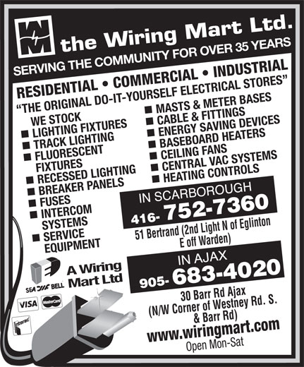 The Wiring Mart Ltd (416-752-7360) - Display Ad - TRACK LIGHTING ENERGY SAVING DEVICES SERVING THE COMMUNITY FOR OVER 35 YEARS RESIDENTIAL   COMMERCIAL   INDUSTRIAL MASTS & METER BASES THE ORIGINAL DO-IT-YOURSELF ELECTRICAL STORES     WE STOCK LIGHTING FIXTURES CABLE & FITTINGS nn BASEBOARD HEATERS FLUORESCENT CEILING FANS FIXTURES RECESSED LIGHTING CENTRAL VAC SYSTEMS nn BREAKER PANELS HEATING CONTROLS FUSES Mart Ltd (N/W Corner of Westney Rd. S. & Barr Rd) www.wiringmart.com Open Mon-Sat INTERCOM SERVICE     SYSTEMS 51 Bertrand (2nd Light N of Eglinton E off Warden)30 Barr Rd Ajax EQUIPMENT A Wiring