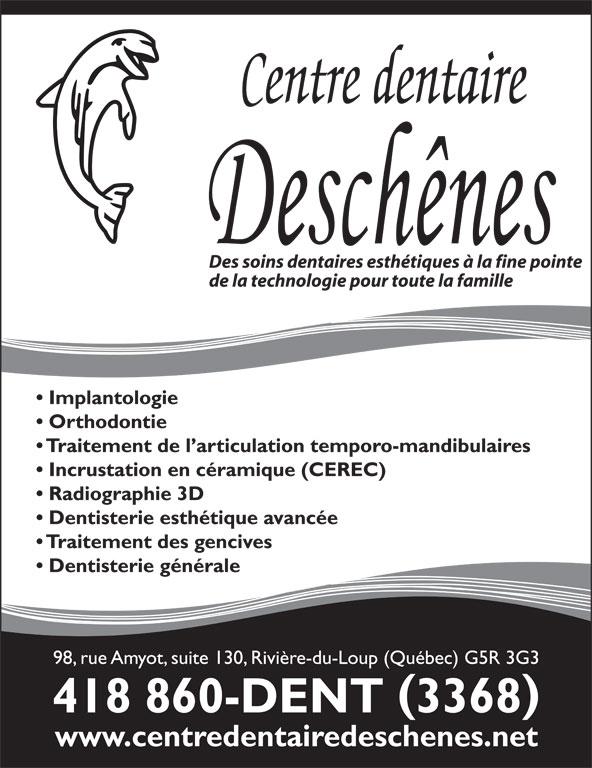 Centre Dentaire Deschênes (418-860-3368) - Annonce illustrée======= - Des soins dentaires esthétiques à la fine pointe de la technologie pour toute la famille Implantologie Orthodontie Traitement de l articulation temporo-mandibulaires Incrustation en céramique (CEREC) Radiographie 3D Dentisterie esthétique avancée Traitement des gencives Dentisterie générale 98, rue Amyot, suite 130, Rivière-du-Loup (Québec) G5R 3G3 418 860-DENT 3368 www.centredentairedeschenes.net