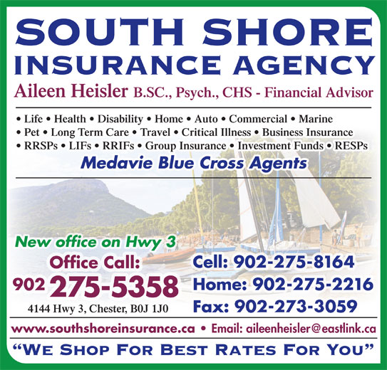 South Shore Insurance Agency (902-275-5358) - Display Ad - SOUTH SHORE INSURANCE AGENCY Aileen Heisler B.SC., Psych., CHS - Financial Advisor Life   Health   Disability   Home   Auto   Commercial   Marine Pet   Long Term Care   Travel   Critical Illness   Business Insurance RRSPs   LIFs   RRIFs   Group Insurance   Investment Funds   RESPs Medavie Blue Cross Agents New office on Hwy 3 Cell: 902-275-8164 Office Call: Home: 902-275-2216 902 275-5358 4144 Hwy 3, Chester, B0J 1J0 Fax: 902-273-3059 www.southshoreinsurance.ca We Shop For Best Rates For You