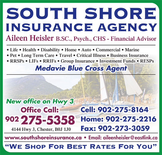 South Shore Insurance Agency (902-275-5358) - Display Ad - 902 SOUTH SHORE INSURANCE AGENCY Aileen Heisler B.SC., Psych., CHS - Financial Advisor Life   Health   Disability   Home   Auto   Commercial   Marine Pet   Long Term Care   Travel   Critical Illness   Business Insurance RRSPs   LIFs   RRIFs   Group Insurance   Investment Funds   RESPs Medavie Blue Cross Agent New office on Hwy 3 Cell: 902-275-8164 Office Call: Home: 902-275-2216 902 275-5358 4144 Hwy 3, Chester, B0J 1J0 Fax: 902-273-3059 www.southshoreinsurance.ca We Shop For Best Rates For You SOUTH SHORE INSURANCE AGENCY Aileen Heisler B.SC., Psych., CHS - Financial Advisor Life   Health   Disability   Home   Auto   Commercial   Marine Pet   Long Term Care   Travel   Critical Illness   Business Insurance RRSPs   LIFs   RRIFs   Group Insurance   Investment Funds   RESPs Medavie Blue Cross Agent New office on Hwy 3 Cell: 902-275-8164 Office Call: Home: 902-275-2216 275-5358 4144 Hwy 3, Chester, B0J 1J0 Fax: 902-273-3059 www.southshoreinsurance.ca We Shop For Best Rates For You