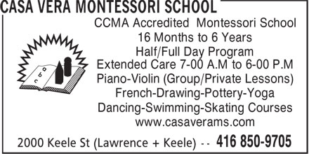 Casa Vera Montessori School (416-850-9705) - Display Ad - CCMA Accredited Montessori School 16 Months to 6 Years Half/Full Day Program Extended Care 7-00 A.M to 6-00 P.M Piano-Violin (Group/Private Lessons) French-Drawing-Pottery-Yoga Dancing-Swimming-Skating Courses www.casaverams.com CCMA Accredited Montessori School 16 Months to 6 Years Half/Full Day Program Extended Care 7-00 A.M to 6-00 P.M Piano-Violin (Group/Private Lessons) French-Drawing-Pottery-Yoga Dancing-Swimming-Skating Courses www.casaverams.com