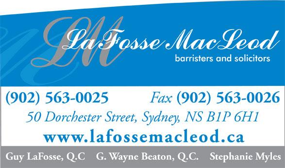LaFosse MacLeod (902-563-0025) - Display Ad - (902) 563-0025 Fax (902) 563-0026 50 Dorchester Street, Sydney, NS B1P 6H1 www.lafossemacleod.ca Guy LaFosse, Q.C    G. Wayne Beaton, Q.C.    Stephanie Myles