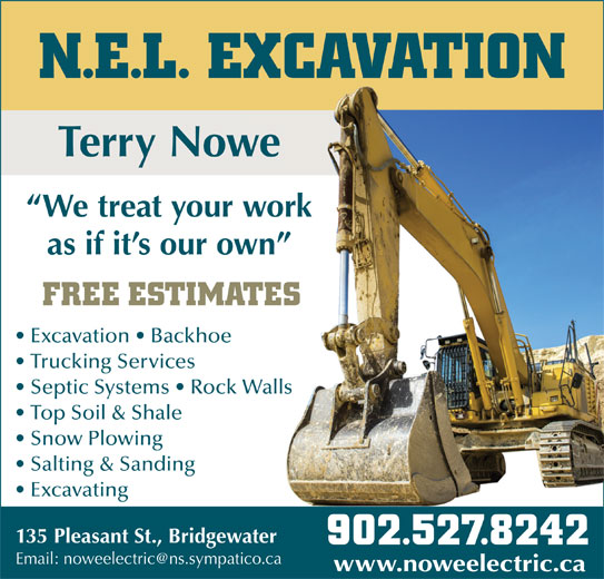 N.E.L. Excavation (902-527-8242) - Display Ad - Excavation   Backhoe Trucking Services Septic Systems   Rock WallsWalls N.E.L. EXCAVATION Terry Nowewe We treat your workwork as if it s our own wn FREE ESTIMATESATES Top Soil & Shale Snow Plowing Salting & Sanding Excavating 135 Pleasant St., Bridgewaterwater 902.527.8242902.527.8242 www.noweelectric.cawww.noweelectric.ca N.E.L. EXCAVATION Terry Nowewe We treat your workwork as if it s our own wn FREE ESTIMATESATES Excavation   Backhoe Trucking Services Septic Systems   Rock WallsWalls Top Soil & Shale Snow Plowing Salting & Sanding Excavating 135 Pleasant St., Bridgewaterwater 902.527.8242902.527.8242 www.noweelectric.cawww.noweelectric.ca N.E.L. EXCAVATION Terry Nowewe We treat your workwork as if it s our own wn FREE ESTIMATESATES Excavation   Backhoe Trucking Services Septic Systems   Rock WallsWalls Top Soil & Shale Snow Plowing Salting & Sanding Excavating 135 Pleasant St., Bridgewaterwater 902.527.8242902.527.8242 www.noweelectric.cawww.noweelectric.ca N.E.L. EXCAVATION Terry Nowewe We treat your workwork as if it s our own wn FREE ESTIMATESATES Excavation   Backhoe Trucking Services Septic Systems   Rock WallsWalls Top Soil & Shale Snow Plowing Salting & Sanding Excavating 135 Pleasant St., Bridgewaterwater 902.527.8242902.527.8242 www.noweelectric.cawww.noweelectric.ca