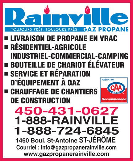 Gaz Propane Rainville Inc. (450-431-0627) - Annonce illustrée======= - LIVRAISON DE PROPANE EN VRAC RÉSIDENTIEL-AGRICOLE INDUSTRIEL-COMMERCIAL-CAMPING BOUTEILLE DE CHARIOT ÉLÉVATEUR SERVICE ET RÉPARATION D ÉQUIPEMENT À GAZ CHAUFFAGE DE CHANTIERS Recommended DE CONSTRUCTION 450-431-0627 1-888-RAINVILLE 1-888-724-6845 1460 Boul. St-Antoine ST-JÉRÔME www.gazpropanerainville.com