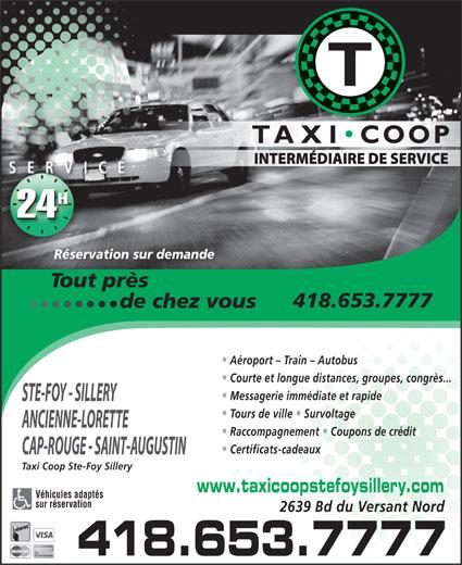 Taxi Coop Ste-Foy Sillery (418-653-7777) - Annonce illustrée======= - SERVICE IC 24 Réservation sur demande Tout près                            d 418.653.7777 e chez vous                  de chez vous Aéroport - Train - Autobus Courte et longue distances, groupes, congrès... Messagerie immédiate et rapide STE-FOY - SILLERY Tours de ville   Survoltage ANCIENNE-LORETTE Raccompagnement   Coupons de crédit Certificats-cadeaux CAP-ROUGE - SAINT-AUGUSTIN Taxi Coop Ste-Foy Sillery www.taxicoopstefoysillery.com Véhicules adaptés sur réservation 2639 Bd du Versant Nord 418.653.7777