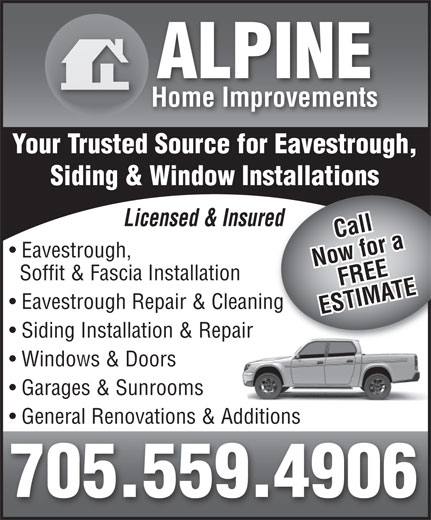 Alpine Home Improvements (705-559-4906) - Display Ad - ALPINE Home Improvements Your Trusted Source for Eavestrough, Siding & Window Installations Licensed & Insuredred Call Eavestrough, Now for aFREE Soffit & Fascia Installation Eavestrough Repair & Cleaningg ESTIMATE Siding Installation & Repair Windows & Doors Garages & Sunrooms General Renovations & Additions 705.559.4906