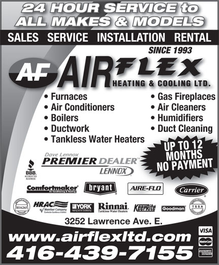 Air Flex Heating & Cooling Ltd (416-439-7155) - Annonce illustrée======= - Gas Fireplaces  F Air Conditioners Air Cleaners Boilers Humidifiers Ductwork Duct Cleaning Tankless Water Heaters UP TO 12MONTHS NO PAYMENT TM H16265 3252 Lawrence Ave. E. www.airflexltd.com 416-439-7155 24 HOUR SERVICE to ALL MAKES & MODELS SALES   SERVICE   INSTALLATION   RENTAL SINCE 1993SINCE 1993 Furnaces Gas Fireplacesurnaces