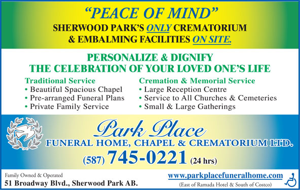 Park Place Funeral Home Chapel & Crematorium Ltd (780-417-8000) - Annonce illustrée======= - Pre-arranged Funeral Plans Service to All Churches & Cemeteries Private Family Service Small & Large Gatherings FUNERAL HOME, CHAPEL & CREMATORIUM LTD. (587) 745-0221 (24 hrs) Family Owned & Operated www.parkplacefuneralhome.com 51 Broadway Blvd., Sherwood Park AB. (East of Ramada Hotel & South of Costco) PEACE OF MIND SHERWOOD PARK S ONLY CREMATORIUM & EMBALMING FACILITIES ON SITE. PERSONALIZE & DIGNIFY THE CELEBRATION OF YOUR LOVED ONE S LIFE Traditional Service Cremation & Memorial Service Beautiful Spacious Chapel Large Reception Centre