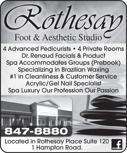 Rothesay Foot & Aesthetic Studio (506-696-7425) - Annonce illustrée======= - Foot & Aesthetic Studio 4 Advanced Pedicurists   4 Private Rooms Dr. Renaud Facials & Product Spa Accommodates Groups (Prebook) Specializing in Brazilian Waxing #1 in Cleanliness & Customer Service Acrylic/Gel Nail Specialist Spa Luxury Our Profession Our Passion 847-8880 Located in Rothesay Place Suite 120 1 Hampton Road.