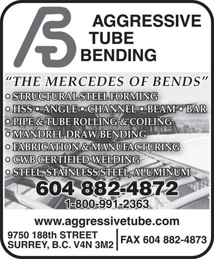 Aggressive Tube Bending (604-882-4872) - Annonce illustrée======= - THE MERCEDES OF BENDS STRUCTURAL STEEL FORMING HSS   ANGLE   CHANNEL   BEAM   BAR PIPE & TUBE ROLLING & COILING MANDREL DRAW BENDING FABRICATION & MANUFACTURING CWB CERTIFIED WELDING STEEL, STAINLESS STEEL, ALUMINUM 604 882-4872604882-487 1-800-991-2363 www.aggressivetube.com 9750 188th STREET FAX 604 882-4873 SURREY, B.C. V4N 3M2