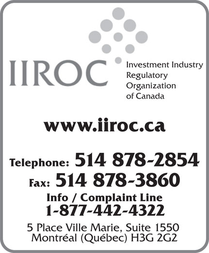Investment Industry Regulatory Organization of Canada (514-878-2854) - Display Ad - Investment Industry Regulatory Organization of Canada www.iiroc.ca Telephone: 514 878-2854 Fax: 514 878-3860 Info / Complaint Line 1-877-442-4322 5 Place Ville Marie, Suite 1550 Montréal (Québec) H3G 2G2