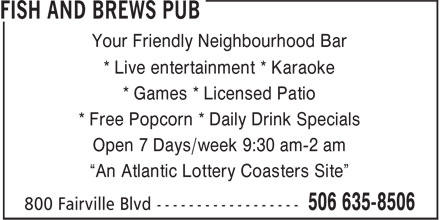 "Fish And Brews Pub (506-635-8506) - Display Ad - Your Friendly Neighbourhood Bar * Live entertainment * Karaoke * Games * Licensed Patio * Free Popcorn * Daily Drink Specials Open 7 Days/week 9:30 am-2 am ""An Atlantic Lottery Coasters Site"""