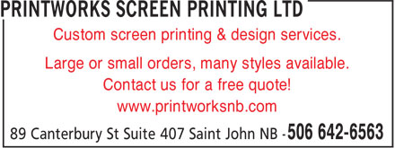 Printworks Screen Printing (506-647-6563) - Display Ad - Large or small orders, many styles available. Custom screen printing & design services. Contact us for a free quote! www.printworksnb.com