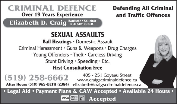 Craig Elizabeth D (519-258-6662) - Annonce illustrée======= - Domestic Assault Criminal Harassment   Guns & Weapons   Drug ChargesCharges Young Offenders   Theft   Careless Drivingg Stunt Driving   Speeding   Etc. First Consultation Free 405 - 251 Goyeau Street 519 258-6662 www.craigscriminaldefence.ca After Hours (519) 965-BETH (2384) Legal Aid   Payment Plans & CAW Accepted   Available 24 Hours Accepted Bail Hearings Defending All Criminal CRIMINAL DEFENCE Over 19 Years Experience and Traffic Offences Barrister   Solicitor Elizabeth D. Craig NOTARY PUBLIC SEXUAL ASSAULTS