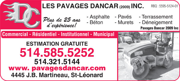 Les Pavages Dancar 2009 Inc (514-585-5252) - Annonce illustrée======= - RBQ : 5595-5124-01 LES PAVAGES DANCAR (2009) INC. - Asphalte- Pavés - Terrassement Plus de 25 ans - Béton - Murets - Déneigement d expérience! Pavages Dancar 2009 Inc Commercial - Résidentiel - Institutionnel - Municipal ESTIMATION GRATUITE 514.585.5252 514.321.5144 www. pavagesdancar.com 4445 J.B. Martineau, St-Léonard