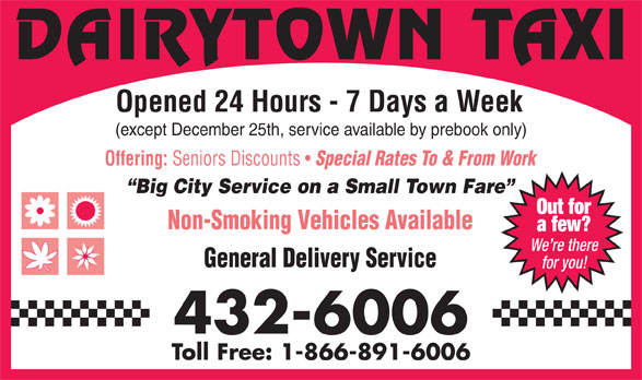 Dairytown Taxi & Shuttle Service (506-432-6006) - Display Ad - We re there General Delivery Service for you! 432-6006 Toll Free: 1-866-891-6006 DAIRYTOWN TAXI Opened 24 Hours - 7 Days a Week (except December 25th, service available by prebook only) Offering: Seniors Discounts Special Rates To & From Work Big City Service on a Small Town Fare Out for Non-Smoking Vehicles Available a few?