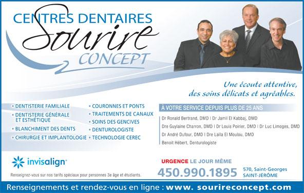 Centre Dentaire Sourire Concept (450-436-5666) - Annonce illustrée======= - CONCEPT Une écoute attentive, des soins délicats et agréables. DENTISTERIE FAMILIALE COURONNES ET PONTS DENTISTERIE FAMILIALE À VOTRE SERVICE DEPUIS PLUS DE 25 ANS TRAITEMENTS DE CANAUX DENTISTERIE GÉNÉRALE Dr Ronald Bertrand, DMD Dr Jamil El Kabbaj, DMD ET ESTHÉTIQUE SOINS DES GENCIVES Dre Guylaine Charron, DMD Dr Louis Poirier, DMD Dr Luc Limoges, DMD BLANCHIMENT DES DENTS  BLANCHIMENT DES DENTS DENTUROLOGISTE Dr André Dufour, DMD Dre Laïla El Moulou, DMD CHIRURGIE ET IMPLANTOLOGIE  TECHNOLOGIE CEREC CHIRURGIE ET IMPLANTOLOGIE Benoit Hébert, Denturologiste URGENCE LE JOUR MÊME 570, Saint-Georges Renseignez-vous sur nos tarifs spéciaux pour personnes 3e âge et étudiants. 450.990.1895 SAINT-JÉRÔME Renseignements et rendez-vous en ligne : www. sourireconcept.com