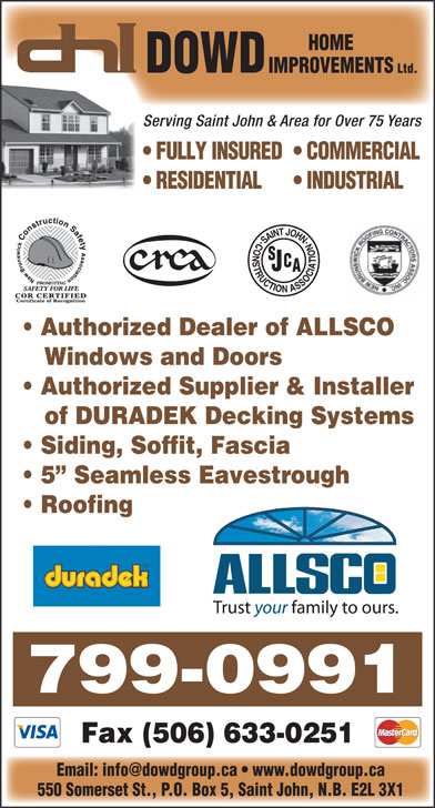 Dowd Roofing Inc (506-632-0022) - Display Ad - HOME DOWD IMPROVEMENTS Ltd. Serving Saint John & Area for Over 75 Years FULLY INSURED  COMMERCIAL RESIDENTIAL INDUSTRIAL Authorized Dealer of ALLSCO Windows and Doors Authorized Supplier & Installer of DURADEK Decking Systems Siding, Soffit, Fascia 5  Seamless Eavestrough Roofing 799-0991 Fax (506) 633-0251 550 Somerset St., P.O. Box 5, Saint John, N.B. E2L 3X1