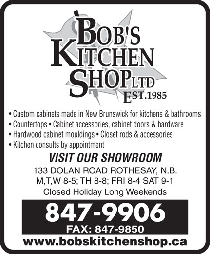 Bob's Kitchen Shop Ltd (506-847-9906) - Display Ad - Custom cabinets made in New Brunswick for kitchens & bathrooms Countertops   Cabinet accessories, cabinet doors & hardware Hardwood cabinet mouldings   Closet rods & accessories Kitchen consults by appointment VISIT OUR SHOWROOM 133 DOLAN ROAD ROTHESAY, N.B. M,T,W 8-5; TH 8-8; FRI 8-4 SAT 9-1 Closed Holiday Long Weekends 847-9906 FAX: 847-9850 www.bobskitchenshop.ca