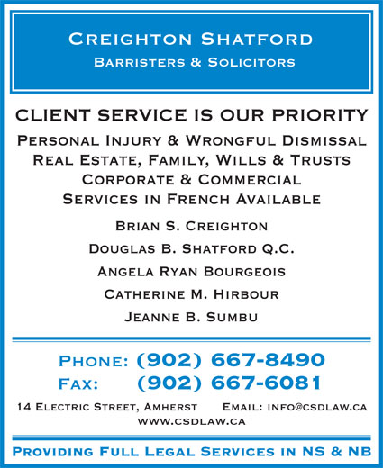 Creighton Shatford (902-667-8490) - Annonce illustrée======= - CLIENT SERVICE IS OUR PRIORITY Personal Injury & Wrongful Dismissal Real Estate, Family, Wills & Trusts Corporate & Commercial Services in French Available Brian S. Creighton Douglas B. Shatford Q.C. Angela Ryan Bourgeois Catherine M. Hirbour Jeanne B. Sumbu Phone: Fax: (902) 667-6081 14 Electric Street, Amherst www.csdlaw.ca Providing Full Legal Services in NS & NB (902) 667-8490