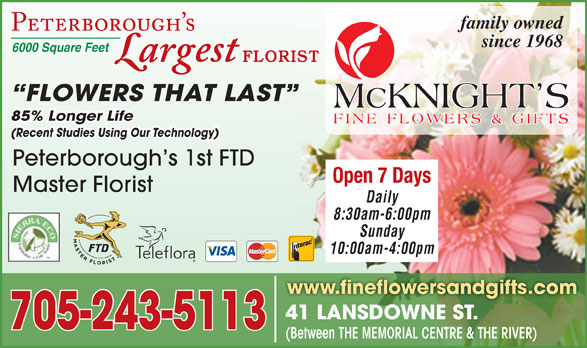 McKnight's Flowers Plants Gifts (705-749-1530) - Display Ad - family owned (Recent Studies Using Our Technology) Peterborough s 1st FTD Open 7 Days Master Florist Daily 8:30am-6:00pm Sunday 10:00am-4:00pm www.fineflowersandgifts.com 41 LANSDOWNE ST.41 LANSDOWNE ST. 705-243-5113 (Between THE MEMORIAL CENTRE & THE RIVER) since 1968 6000 Square Feet FLORIST FLOWERS THAT LAST 85% Longer Life