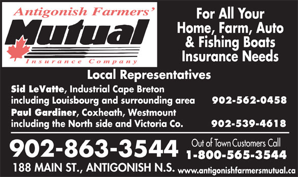 Antigonish Farmers' Mutual Insurance Co (902-863-3544) - Display Ad - For All Your Home, Farm, Auto & Fishing Boats Insurance Needs Sid LeVatte , Industrial Cape Breton including Louisbourg and surrounding area 902-562-0458 Paul Gardiner , Coxheath, Westmount including the North side and Victoria Co. 902-539-4618 www.antigonishfarmersmutual.ca
