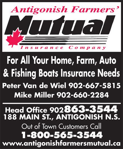 Antigonish Farmers' Mutual Insurance Co (902-863-3544) - Display Ad - For All Your Home, Farm, Auto & Fishing Boats Insurance Needs Peter Van de Wiel 902-667-5815 Mike Miller 902-660-2284 Head Office 902 863-3544 188 MAIN ST., ANTIGONISH N.S. Out of Town Customers Call 1-800-565-3544 www.antigonishfarmersmutual.ca