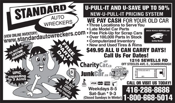 Standard Auto Wreckers (416-286-8686) - Annonce illustrée======= - U-PULL-IT AND U-SAVE UP TO 50% NEW-U-PULL-IT PRICING SYSTEM WE PAY CASH FOR YOUR OLD CAR Three Locations to Serve You Late Model Car Parts GREEN VEHICLE DISPOSAL.com Free Pick-Up for Scrap Cars wreckers.com (VIEW ONLINE INVENTORY) w.standardauto Over 100,000 Parts In Stock Certified Member ww Computerized Inventory New and Used Tires & Rims $49.95 ALL U CAN CARRY DAYS! Call Us For Dates! 1216 SEWELLS RD OFF STEELES AVE. E., SCARBOROUGH UPIC expandingto 3 Acres CALL OR VISIT US TODAY! Weekdays 8-5 416-286-8686 Sat-Sun * 9-3 (Closed Sundays In Winter) 1-800-668-5014