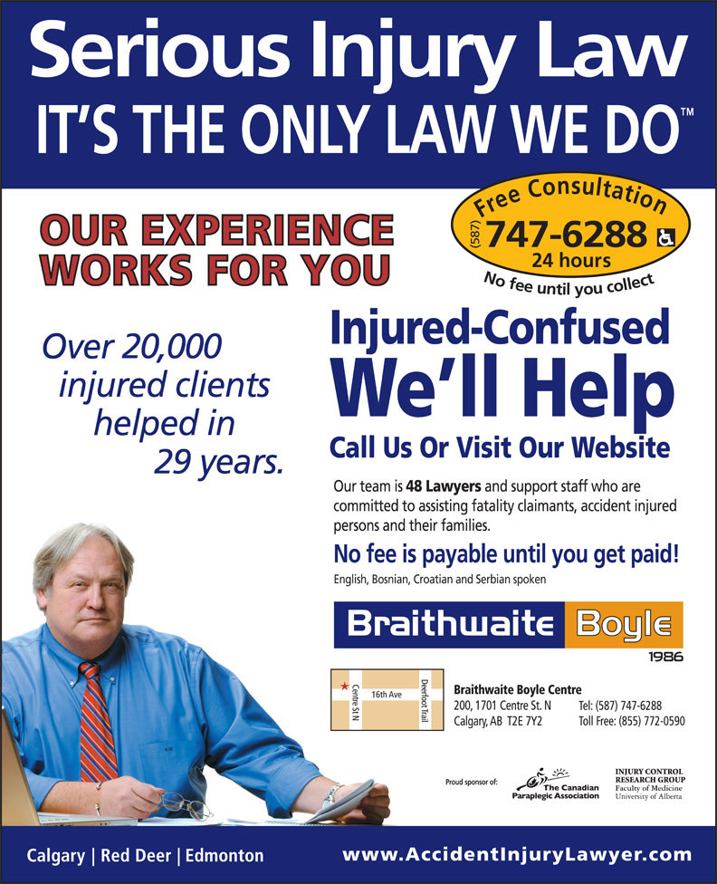 Braithwaite Boyle Accident Injury Law (403-230-8088) - Display Ad - persons and their families. No fee is payable until you get paid! English, Bosnian, Croatian and Serbian spoken Proud sponsor of: Free Consultation24 (587) hours No fee untilyou collect747-6288 Injured-Confused 20,000 We ll Help Call Us Or Visit Our Website 29 Our team is 48 Lawyers and support staff who are committed to assisting fatality claimants, accident injured