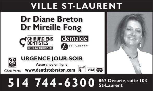 Breton Diane Dr (514-744-6300) - Annonce illustrée======= - VILLE ST-LAURENT Dr Diane Breton Dr Mireille Fong CHIRURGIENS DENTISTES STÉRILISATION COMPLÈTE URGENCE JOUR-SOIR Assurance en ligne www.dentistebreton.com Côte-Vertu 867 Décarie, suite 103 514 744-6300 St-Laurent