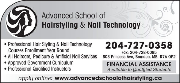 Advanced School Of Hairstyling (204-727-0358) - Annonce illustrée======= - Advanced School of Hairstyling & Nail Technology Professional Hair Styling & Nail Technology 204-727-0358 Courses Enrollment Year Round Fax: 204-728-0085 603 Princess Ave, Brandon, MB  R7A OP2 All Haircare, Pedicure & Artificial Nail Services Approved Government Curriculum FINANCIAL ASSISTANCE Available to Qualified Students www.advancedschoolofhairstyling.ca Professional Qualified Instructors apply online: