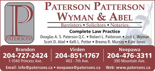 Paterson Patterson Wyman & Abel (204-727-2424) - Display Ad - PATERSON PATTERSON WYMAN & ABEL Barristers   Solicitors   Notaries Complete Law Practice Douglas A. S. Paterson Q.C.   Robert L. Patterson   Jodi L. Wyman Scott D. Abel   Kelli L. Potter   Breena R. Murray   Kate Jones VirdenBrandon Neepawa 204-851-1767204-727-2424 204-476-3311 463 - 7th Ave.1-1040 Princess Ave. 390 Mountain Ave.