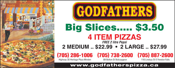 Godfathers Pizza (705-286-1006) - Display Ad - Big Slices..... $3.50 4 ITEM PIZZAS FREE 2 litre Pepsi 2 MEDIUM .. $22.99     2 LARGE .. $27.99 )( 705 887-2600705 738-2600705 286-1006 116 Lindsay St E Fenelon Falls89 Bolton St BobcaygeonHighway 35 Heritage Plaza Minden www.godfatherspizza.ca