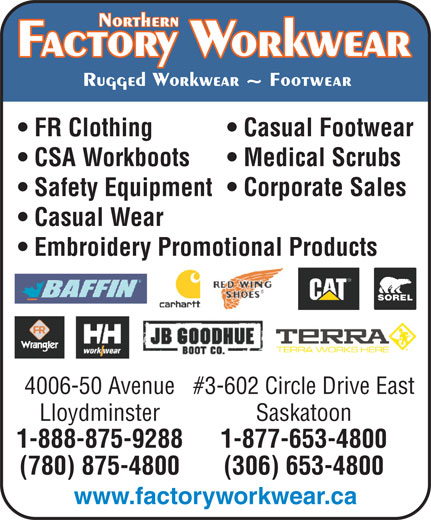Factory Workwear (780-875-4800) - Display Ad - Casual Footwear CSA Workboots Medical Scrubs Safety Equipment  Corporate Sales Casual Wear Embroidery Promotional Products 4006-50 Avenue#3-602 Circle Drive East Lloydminster Saskatoon 1-888-875-9288 1-877-653-4800 (780) 875-4800 (306) 653-4800 www.factoryworkwear.ca FR Clothing