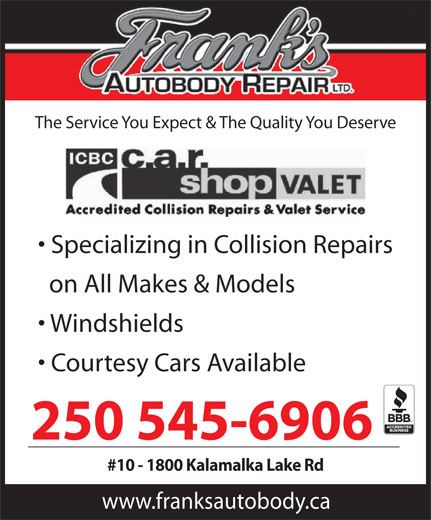 Frank's Autobody Repair (250-545-6906) - Annonce illustrée======= - The Service You Expect & The Quality You Deserve Specializing in Collision Repairs on All Makes & Models Windshields Courtesy Cars Available 250 545-6906 #10 - 1800 Kalamalka Lake Rd www.franksautobody.ca