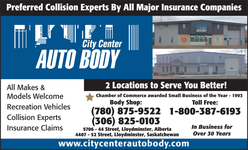 City Center Autobody (780-875-9522) - Display Ad - Recreation Vehicles (780) 875-9522 1-800-387-6193 Collision Experts (306) 825-0103 In Business for Insurance Claims 5706 - 44 Street, Lloydminster, Alberta Over 30 Years 4407 - 52 Street, Lloydminster, Saskatchewan www.citycenterautobody.com Preferred Collision Experts By All Major Insurance Companies 2 Locations to Serve You Better! All Makes & Chamber of Commerce awarded Small Business of the Year - 1993 Models Welcome Body Shop: Toll Free: