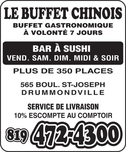 Le Buffet Chinois Drummondville (819-472-4300) - Annonce illustrée======= - BUFFET GASTRONOMIQUE À VOLONTÉ 7 JOURS BAR À SUSHI VEND. SAM. DIM. MIDI & SOIR PLUS DE 350 PLACES 565 BOUL. ST-JOSEPH DRUMMONDVILLE SERVICE DE LIVRAISON 10% ESCOMPTE AU COMPTOIR