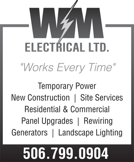 """WM Electrical Ltd (506-650-0502) - Display Ad - """"Works Every Time"""" Temporary Power New Construction Site Services Residential & Commercial Panel Upgrades Rewiring Generators 506.799.0904 Landscape Lighting"""