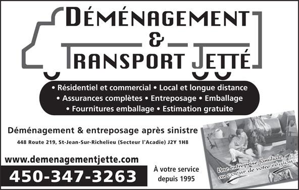 Déménagement Transport Jetté Inc (450-347-3263) - Display Ad - Résidentiel et commercial   Local et longue distance Assurances complètes   Entreposage   Emballage Fournitures emballage   Estimation gratuite Déménagement & entreposage après sinistre 448 Route 219, St-Jean-Sur-Richelieu (Secteur l'Acadie) J2Y 1H8 www.demenagementjette.com À votre service depuis 1995 450-347-3263