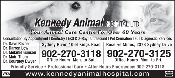 Kennedy Animal Hospital Ltd (902-564-8356) - Display Ad - Kennedy Animal HOSPITAL LTD. Your Animal Care Centre For Over 60 Years Consultation By Appointment Dentistry EKG & X-Ray Ultrasound Pet Cremation Full Diagnostic Services Dr. Dave Rozee Sydney River, 1064 Kings Road Reserve Mines, 2373 Sydney Drive Dr. Darren Low Dr. Melanie Gunson 902-270-3118902-270-3125 Dr. Mairi Thom Office Hours  Mon. to Sat. Office Hours  Mon. to Fri. Dr. Courtney Dwyer Friendly Service   Professional Care   After Hours Emergency: 902-270-3118 www.kennedyanimalhospital.com