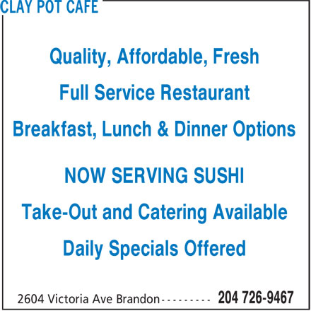 Clay Pot Cafe (204-726-9467) - Annonce illustrée======= - Quality, Affordable, Fresh Full Service Restaurant Breakfast, Lunch & Dinner Options NOW SERVING SUSHI Take-Out and Catering Available Daily Specials Offered