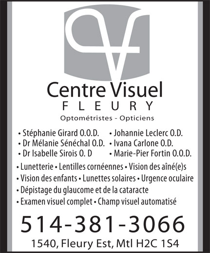Centre Visuel Fleury (514-381-3066) - Annonce illustrée======= - Centre Visuel F   L   E   U   R   Y Optométristes - Opticiens Stéphanie Girard O.O.D. Johannie Leclerc O.D. Dr Mélanie Sénéchal O.D.  Ivana Carlone O.D. Dr Isabelle Sirois O. D Marie-Pier Fortin O.O.D. Lunetterie   Lentilles cornéennes   Vision des aîné(e)s Vision des enfants   Lunettes solaires   Urgence oculaire Dépistage du glaucome et de la cataracte Examen visuel complet   Champ visuel automatisé 514-381-3066 1540, Fleury Est, Mtl H2C 1S4