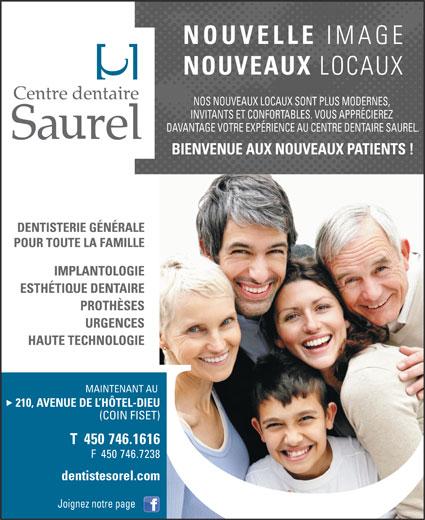Centre Dentaire Saurel (450-746-1616) - Annonce illustrée======= - NOUVELL IMAGE LOCAUX NOS NOUVEAUX LOCAUX SONT PLUS MODERNES, INVITANTS ET CONFORTABLES. VOUS APPRÉCIEREZ DAVANTAGE VOTRE EXPÉRIENCE AU CENTRE DENTAIRE SAUREL. BIENVENUE AUX NOUVEAUX PATIENTS ! MAINTENANT AU 210, AVENUE DE L HÔTEL-DIEU (COIN FISET) T  450 746.1616 F  450 746.7238 dentistesorel.com Joignez notre page NOUVEAUX