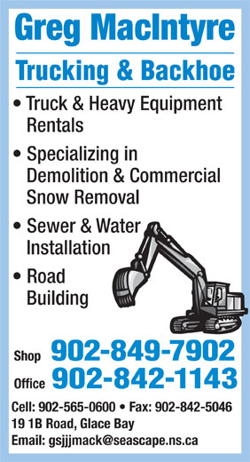 MacIntyre Greg Trucking & Backhoe (902-849-7902) - Annonce illustrée======= - Greg MacIntyre Truck & Heavy Equipment Rentals Specializing in Demolition & Commercial Snow Removal Sewer & Water Installation Road Building Shop 902-849-7902 Office 902-842-1143 Cell: 902-565-0600   Fax: 902-842-5046 19 1B Road, Glace Bay