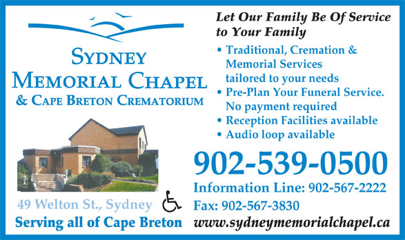 Sydney Memorial Chapel (902-539-0500) - Annonce illustrée======= - Let Our Family Be Of Service to Your Family Traditional, Cremation & Memorial Services tailored to your needs Pre-Plan Your Funeral Service. & CAPE BRETON CREMATORIUM No payment required Reception Facilities available Audio loop available 902-539-0500 Information Line: 902-567-2222 49 Welton St., Sydney Fax: 902-567-3830 Serving all of Cape Breton www.sydneymemorialchapel.ca