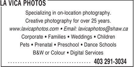 La Vica Photos (403-291-3034) - Annonce illustrée======= - Creative photography for over 25 years. Corporate • Families • Weddings • Children Pets • Prenatal • Preschool • Dance Schools B&W or Colour • Digital Services Specializing in on-location photography.