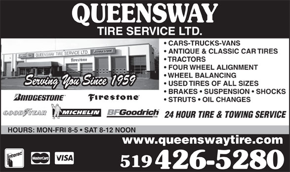 Queensway Tire Service Ltd (519-426-5280) - Display Ad - CARS-TRUCKS-VANS ANTIQUE & CLASSIC CAR TIRES TRACTORS FOUR WHEEL ALIGNMENT WHEEL BALANCING Serving You Since 1959 USED TIRES OF ALL SIZES BRAKES   SUSPENSION   SHOCKS STRUTS   OIL CHANGES 24 HOUR TIRE & TOWING SERVICE HOURS: MON-FRI 8-5   SAT 8-12 NOON www.queenswaytire.com 519 426-5280