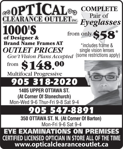 Optical Clearance Outlet (905-547-8891) - Display Ad - Mon-Fri 9-6 Sat 9-4 EYE EXAMINATIONS ON PREMISES CERTIFIED LICENSED OPTICIAN IN STORE ALL OF THE TIME www.opticalclearanceoutlet.ca 350 OTTAWA ST. N. (At Corner Of Barton) from 00 $148. Multifocal Progressive Gov't Vision Plans Accepted 905 318-2020 1405 UPPER OTTAWA ST. (At Corner Of Stonechurch) Mon-Wed 9-6 Thur-Fri 9-8 Sat 9-4 905 547-8891 OUTLET PRICES! 1000'S from only $58 of Designer & Brand Name Frames AT *includes frame & single vision lenses COMPLETE Pair of Eyeglasses (some restrictions apply)